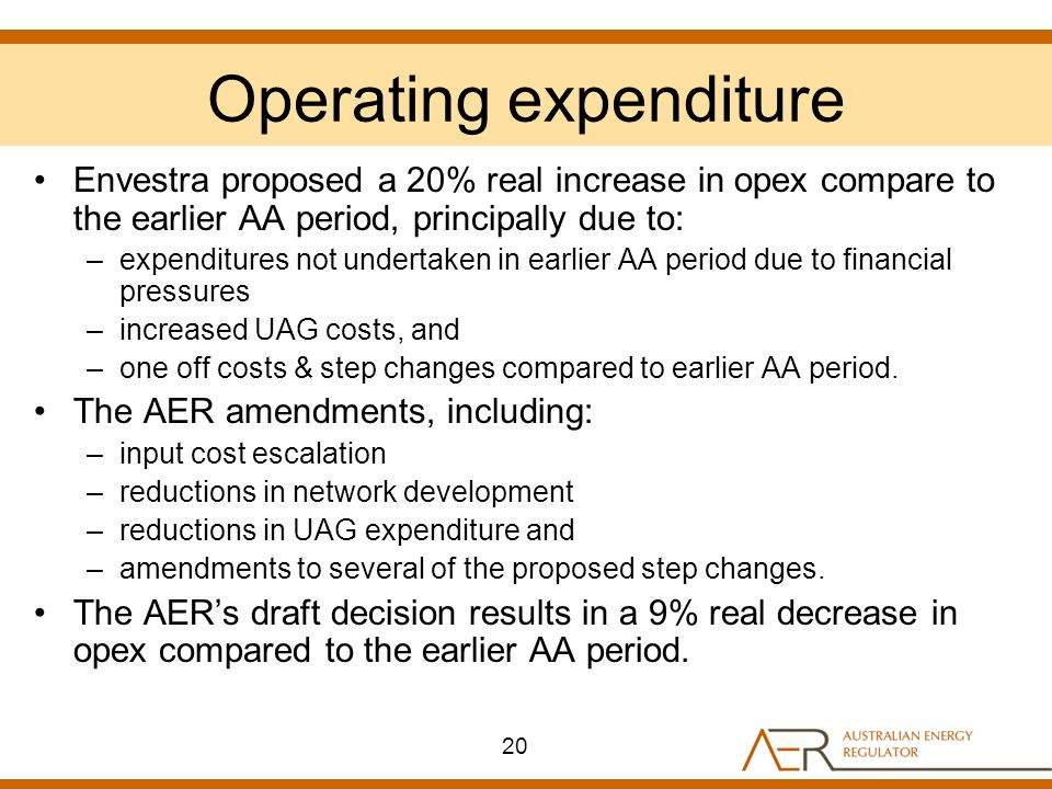 Operating expenditure Envestra proposed a 20% real increase in opex compare to the earlier AA period, principally due to: –expenditures not undertaken in earlier AA period due to financial pressures –increased UAG costs, and –one off costs & step changes compared to earlier AA period.