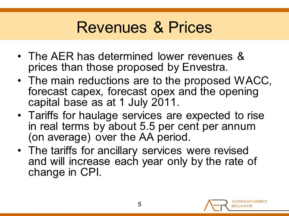 Revenues & Prices The AER has determined lower revenues & prices than those proposed by Envestra. The main reductions are to the proposed WACC, foreca