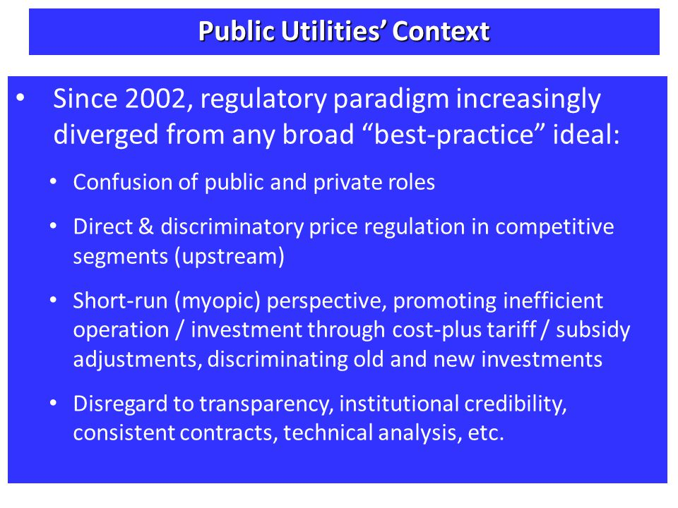 Since 2002, regulatory paradigm increasingly diverged from any broad best-practice ideal: Confusion of public and private roles Direct & discriminatory price regulation in competitive segments (upstream) Short-run (myopic) perspective, promoting inefficient operation / investment through cost-plus tariff / subsidy adjustments, discriminating old and new investments Disregard to transparency, institutional credibility, consistent contracts, technical analysis, etc.