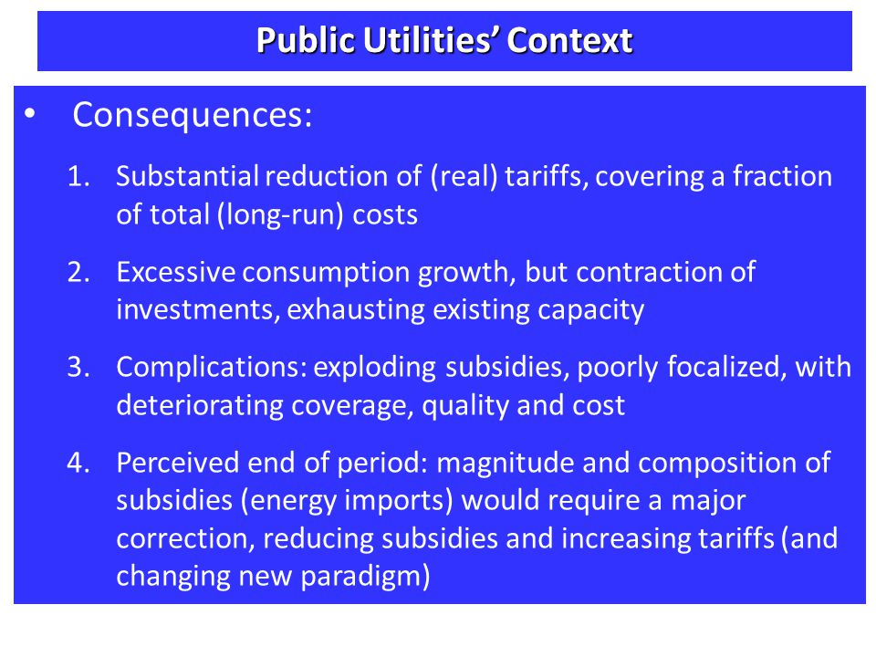 Consequences: 1.Substantial reduction of (real) tariffs, covering a fraction of total (long-run) costs 2.Excessive consumption growth, but contraction of investments, exhausting existing capacity 3.Complications: exploding subsidies, poorly focalized, with deteriorating coverage, quality and cost 4.Perceived end of period: magnitude and composition of subsidies (energy imports) would require a major correction, reducing subsidies and increasing tariffs (and changing new paradigm) Public Utilities Context