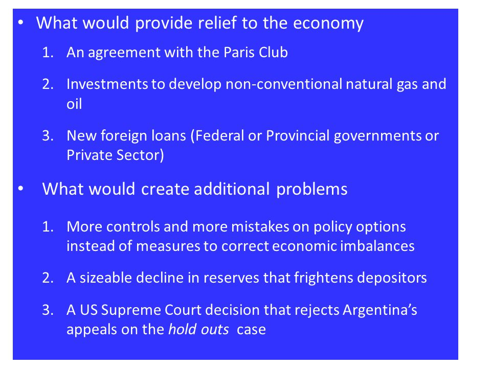 What would provide relief to the economy 1.An agreement with the Paris Club 2.Investments to develop non-conventional natural gas and oil 3.New foreign loans (Federal or Provincial governments or Private Sector) What would create additional problems 1.More controls and more mistakes on policy options instead of measures to correct economic imbalances 2.A sizeable decline in reserves that frightens depositors 3.A US Supreme Court decision that rejects Argentinas appeals on the hold outs case