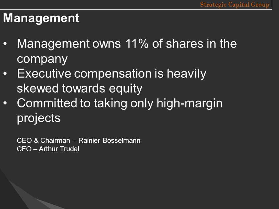 Strategic Capital Group Management Management owns 11% of shares in the company Executive compensation is heavily skewed towards equity Committed to taking only high-margin projects CEO & Chairman – Rainier Bosselmann CFO – Arthur Trudel
