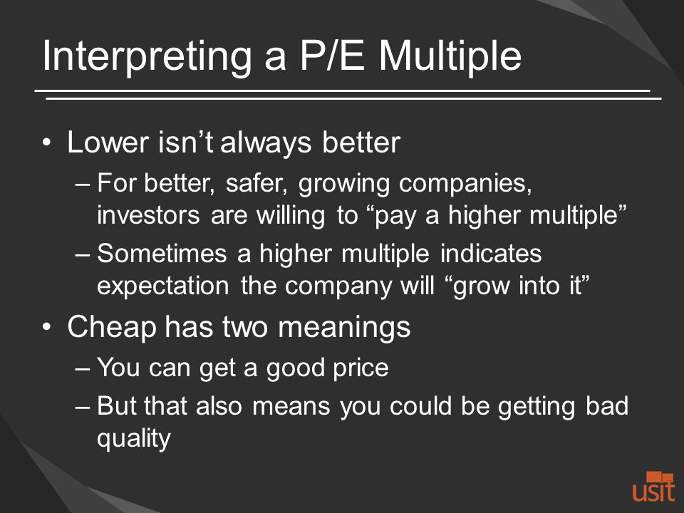 Interpreting a P/E Multiple Lower isnt always better –For better, safer, growing companies, investors are willing to pay a higher multiple –Sometimes a higher multiple indicates expectation the company will grow into it Cheap has two meanings –You can get a good price –But that also means you could be getting bad quality
