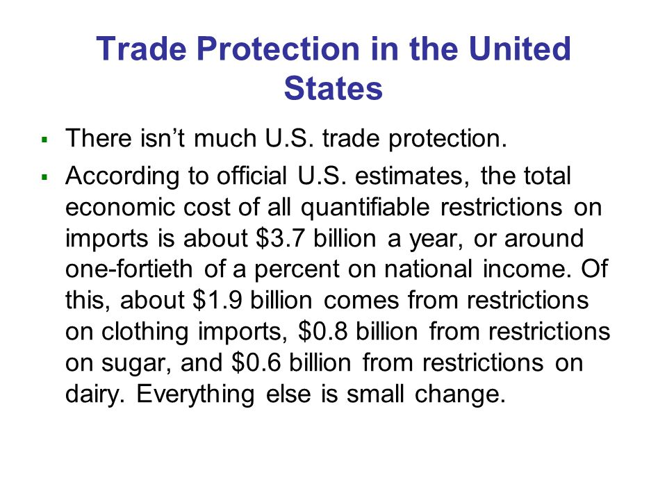 Trade Protection in the United States There isnt much U.S. trade protection. According to official U.S. estimates, the total economic cost of all quan
