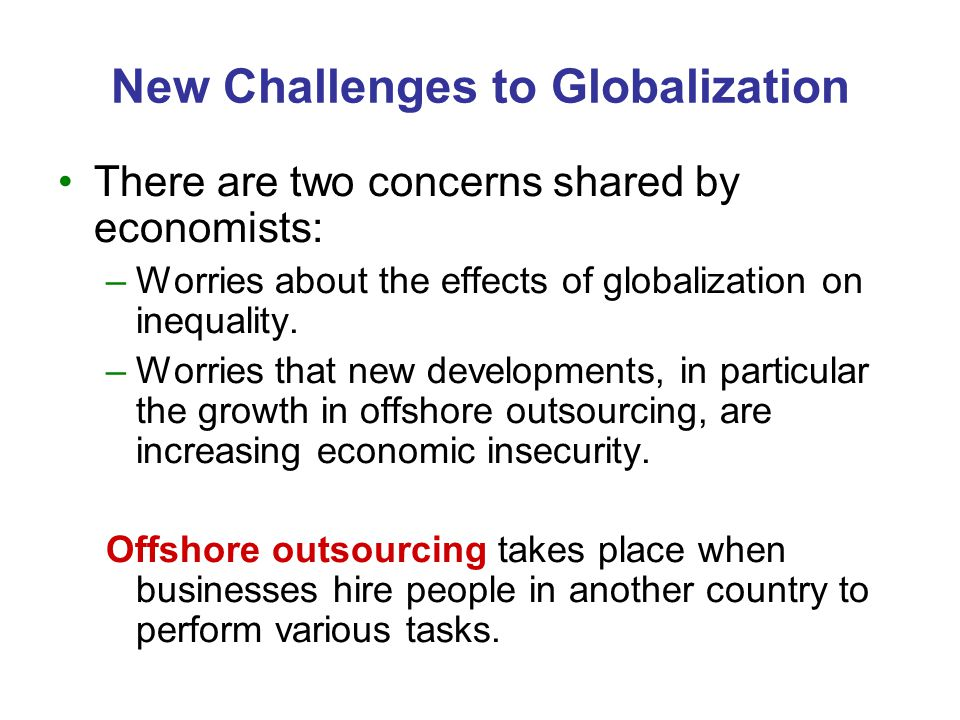 New Challenges to Globalization There are two concerns shared by economists: –Worries about the effects of globalization on inequality. –Worries that