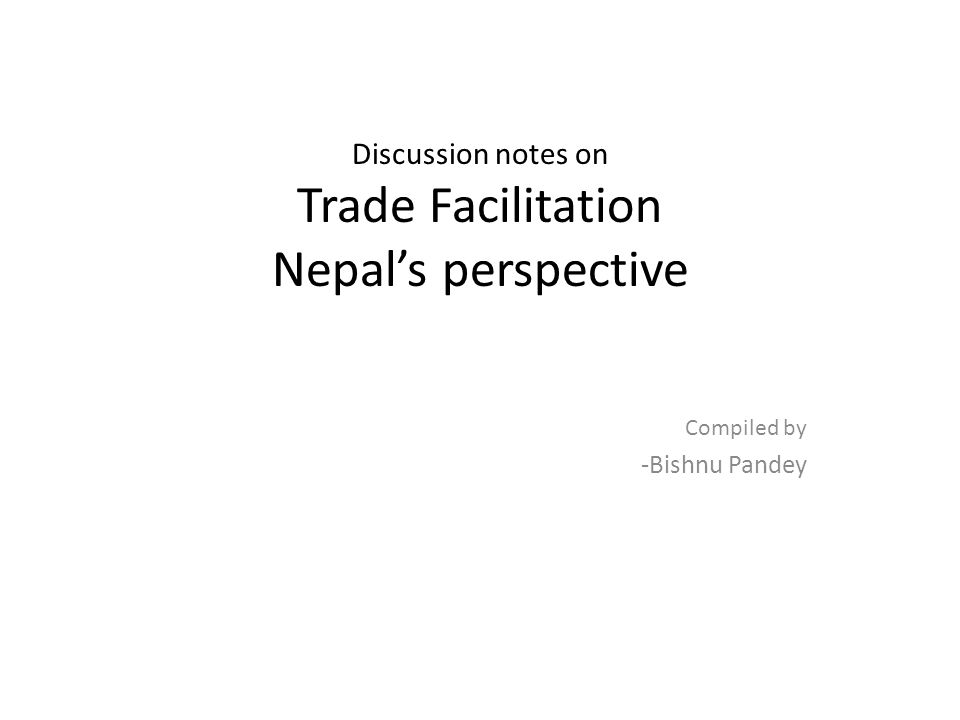 Discussion notes on Trade Facilitation Nepals perspective Compiled by -Bishnu Pandey