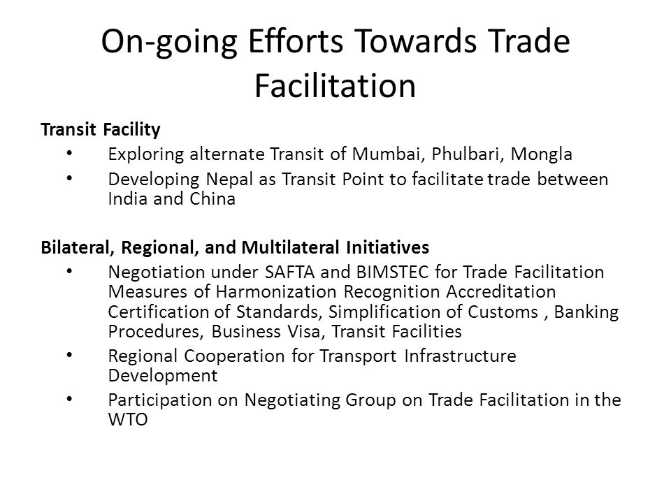 On-going Efforts Towards Trade Facilitation Transit Facility Exploring alternate Transit of Mumbai, Phulbari, Mongla Developing Nepal as Transit Point to facilitate trade between India and China Bilateral, Regional, and Multilateral Initiatives Negotiation under SAFTA and BIMSTEC for Trade Facilitation Measures of Harmonization Recognition Accreditation Certification of Standards, Simplification of Customs, Banking Procedures, Business Visa, Transit Facilities Regional Cooperation for Transport Infrastructure Development Participation on Negotiating Group on Trade Facilitation in the WTO