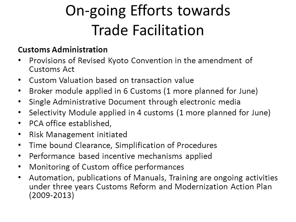 On-going Efforts towards Trade Facilitation Customs Administration Provisions of Revised Kyoto Convention in the amendment of Customs Act Custom Valuation based on transaction value Broker module applied in 6 Customs (1 more planned for June) Single Administrative Document through electronic media Selectivity Module applied in 4 customs (1 more planned for June) PCA office established, Risk Management initiated Time bound Clearance, Simplification of Procedures Performance based incentive mechanisms applied Monitoring of Custom office performances Automation, publications of Manuals, Training are ongoing activities under three years Customs Reform and Modernization Action Plan (2009-2013)