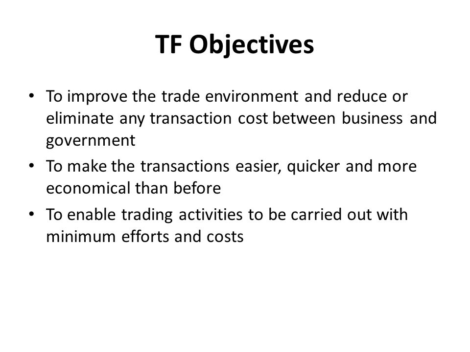 TF Objectives To improve the trade environment and reduce or eliminate any transaction cost between business and government To make the transactions easier, quicker and more economical than before To enable trading activities to be carried out with minimum efforts and costs