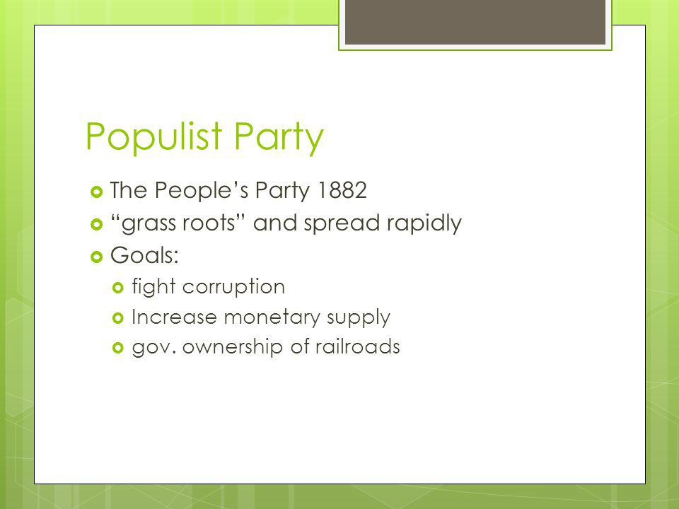Populist Party The Peoples Party 1882 grass roots and spread rapidly Goals: fight corruption Increase monetary supply gov.