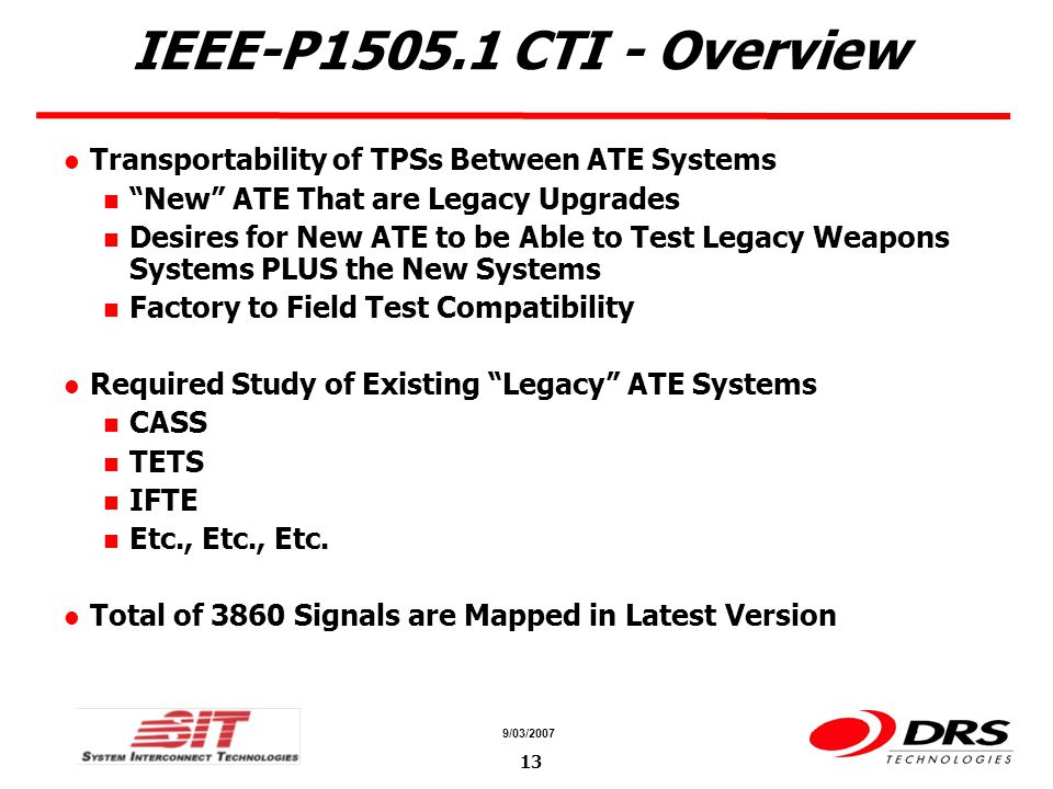 a a 9/03/ IEEE-P CTI - Overview Transportability of TPSs Between ATE Systems New ATE That are Legacy Upgrades Desires for New ATE to be Able to Test Legacy Weapons Systems PLUS the New Systems Factory to Field Test Compatibility Required Study of Existing Legacy ATE Systems CASS TETS IFTE Etc., Etc., Etc.