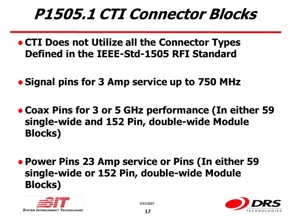 a a 9/03/2007 17 P1505.1 CTI Connector Blocks CTI Does not Utilize all the Connector Types Defined in the IEEE-Std-1505 RFI Standard Signal pins for 3
