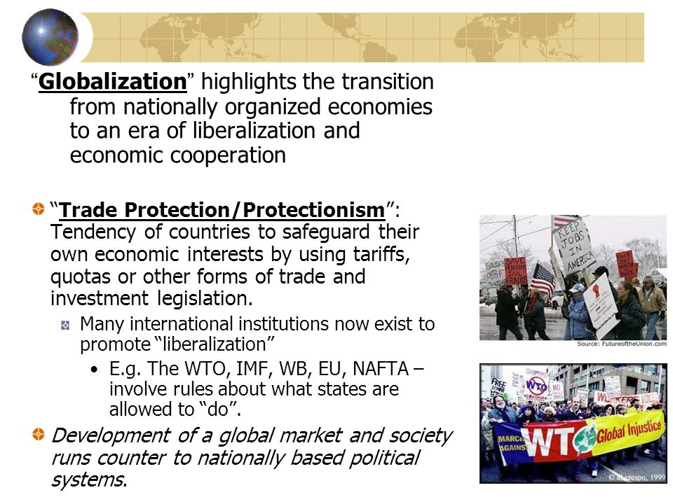 Globalization highlights the transition from nationally organized economies to an era of liberalization and economic cooperation Trade Protection/Protectionism: Tendency of countries to safeguard their own economic interests by using tariffs, quotas or other forms of trade and investment legislation.