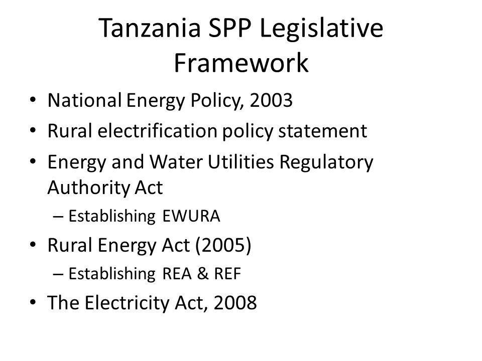 Tanzania SPP Legislative Framework National Energy Policy, 2003 Rural electrification policy statement Energy and Water Utilities Regulatory Authority Act – Establishing EWURA Rural Energy Act (2005) – Establishing REA & REF The Electricity Act, 2008