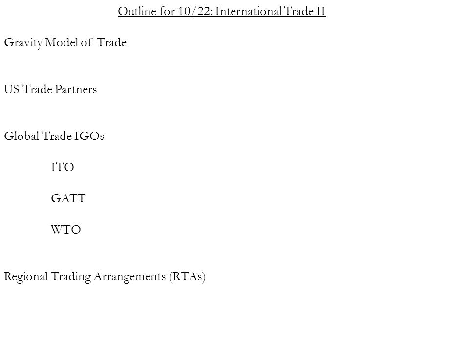 Outline for 10/22: International Trade II Gravity Model of Trade US Trade Partners Global Trade IGOs ITO GATT WTO Regional Trading Arrangements (RTAs)
