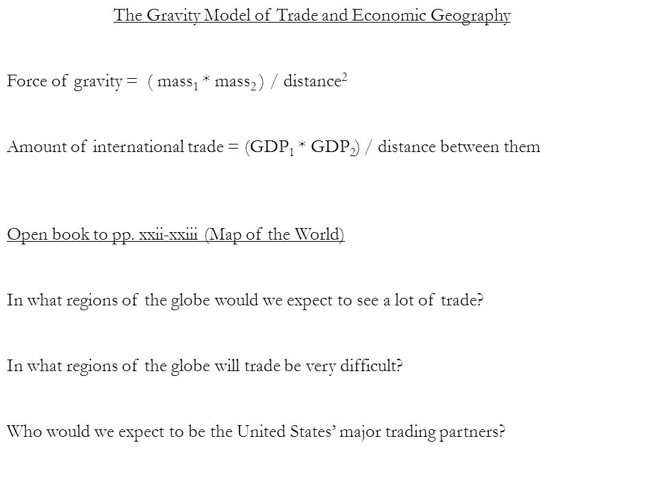 The Gravity Model of Trade and Economic Geography Force of gravity = ( mass 1 * mass 2 ) / distance 2 Amount of international trade = (GDP 1 * GDP 2 ) / distance between them Open book to pp.