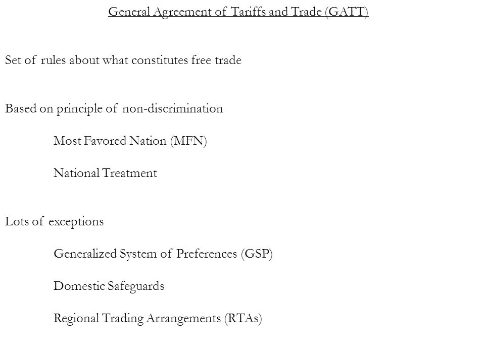 General Agreement of Tariffs and Trade (GATT) Set of rules about what constitutes free trade Based on principle of non-discrimination Most Favored Nation (MFN) National Treatment Lots of exceptions Generalized System of Preferences (GSP) Domestic Safeguards Regional Trading Arrangements (RTAs)