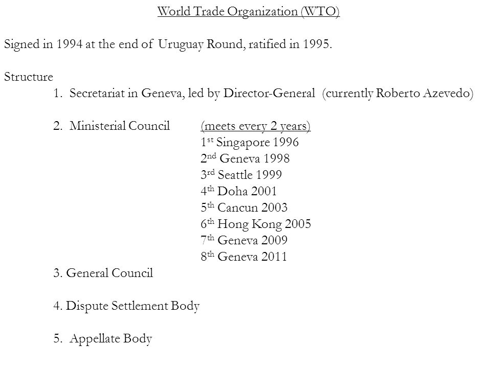World Trade Organization (WTO) Signed in 1994 at the end of Uruguay Round, ratified in 1995.