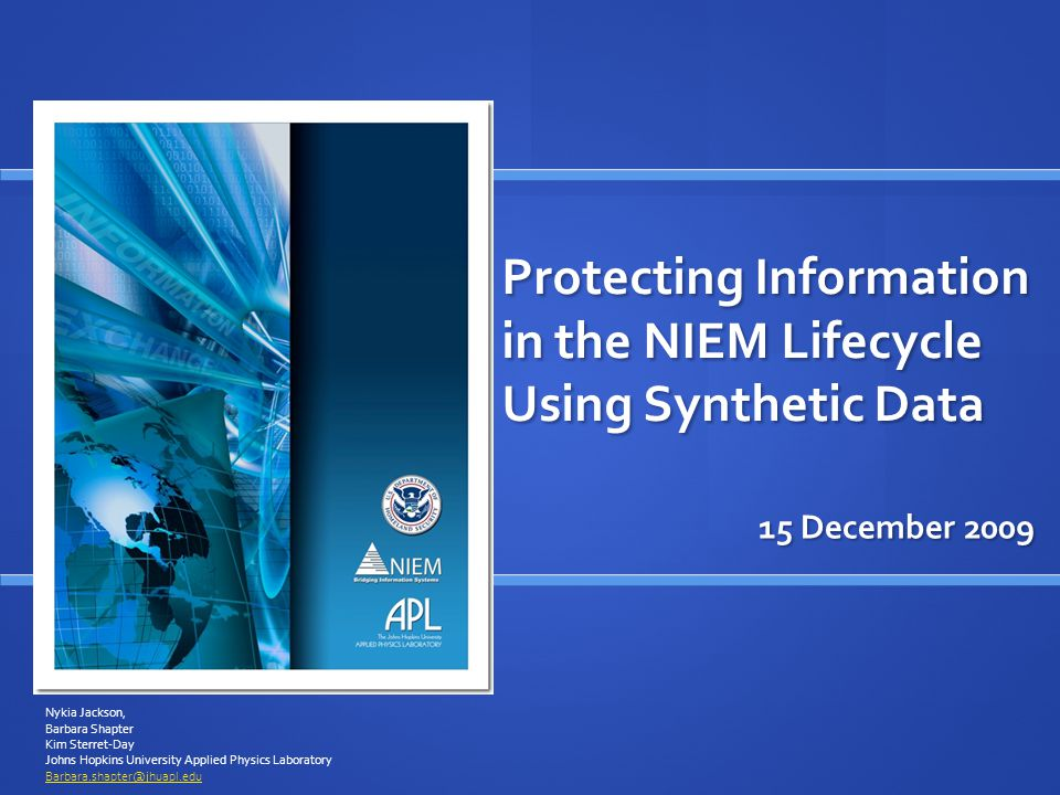 Protecting Information in the NIEM Lifecycle Using Synthetic Data 15 December 2009 Nykia Jackson, Barbara Shapter Kim Sterret-Day Johns Hopkins University Applied Physics Laboratory Barbara.shapter@jhuapl.edu