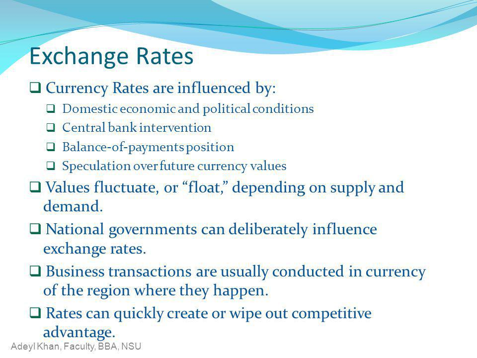Adeyl Khan, Faculty, BBA, NSU Exchange Rates Currency Rates are influenced by: Domestic economic and political conditions Central bank intervention Ba