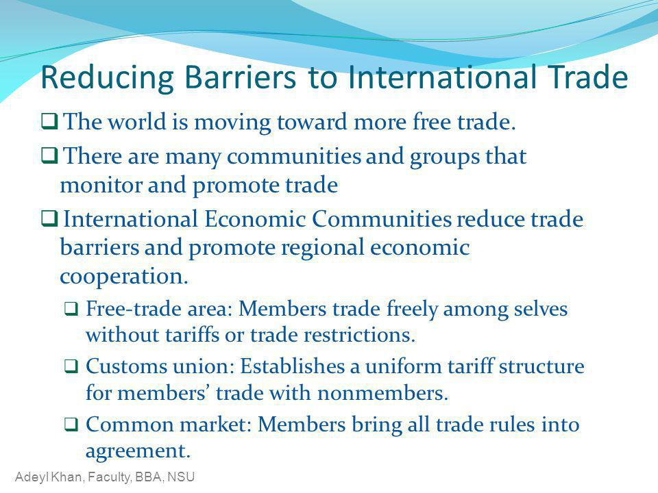 Adeyl Khan, Faculty, BBA, NSU Reducing Barriers to International Trade The world is moving toward more free trade. There are many communities and grou