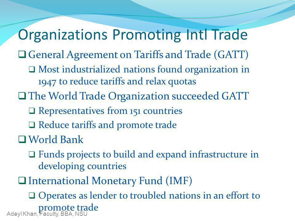 Adeyl Khan, Faculty, BBA, NSU Organizations Promoting Intl Trade General Agreement on Tariffs and Trade (GATT) Most industrialized nations found organ