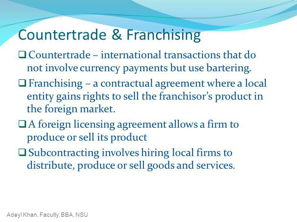 Adeyl Khan, Faculty, BBA, NSU Countertrade & Franchising Countertrade – international transactions that do not involve currency payments but use barte
