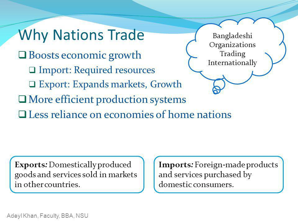 Adeyl Khan, Faculty, BBA, NSU Why Nations Trade Boosts economic growth Import: Required resources Export: Expands markets, Growth More efficient produ