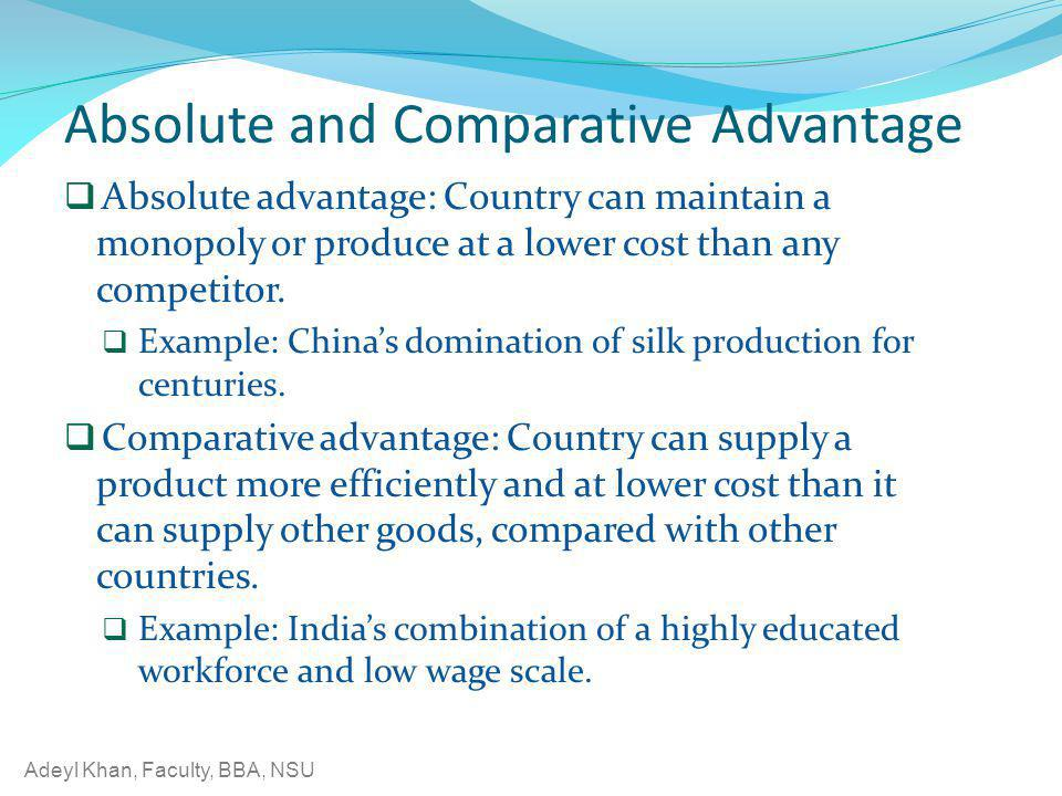 Adeyl Khan, Faculty, BBA, NSU Absolute and Comparative Advantage Absolute advantage: Country can maintain a monopoly or produce at a lower cost than a