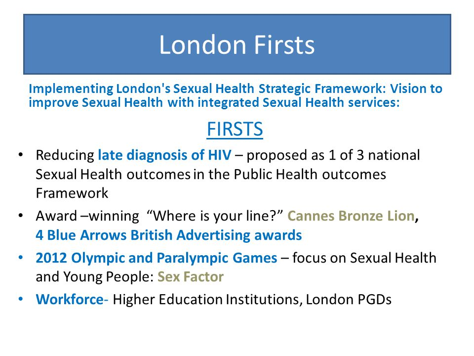 London Firsts FIRSTS Improving uptake and access to LARC – more fitters trained than any SHA PPE toolkit London needs assessment for Sexual Assault (paediatric, adult reviews) London needs assessment on HIV prevention London C-card scheme and sponsored condoms London young Peoples Sexual Health showcases MANY OTHERS!