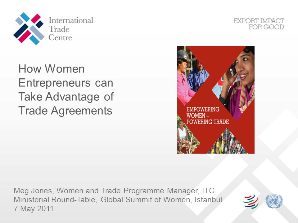 Meg Jones, Women and Trade Programme Manager, ITC Ministerial Round-Table, Global Summit of Women, Istanbul 7 May 2011 How Women Entrepreneurs can Take Advantage of Trade Agreements