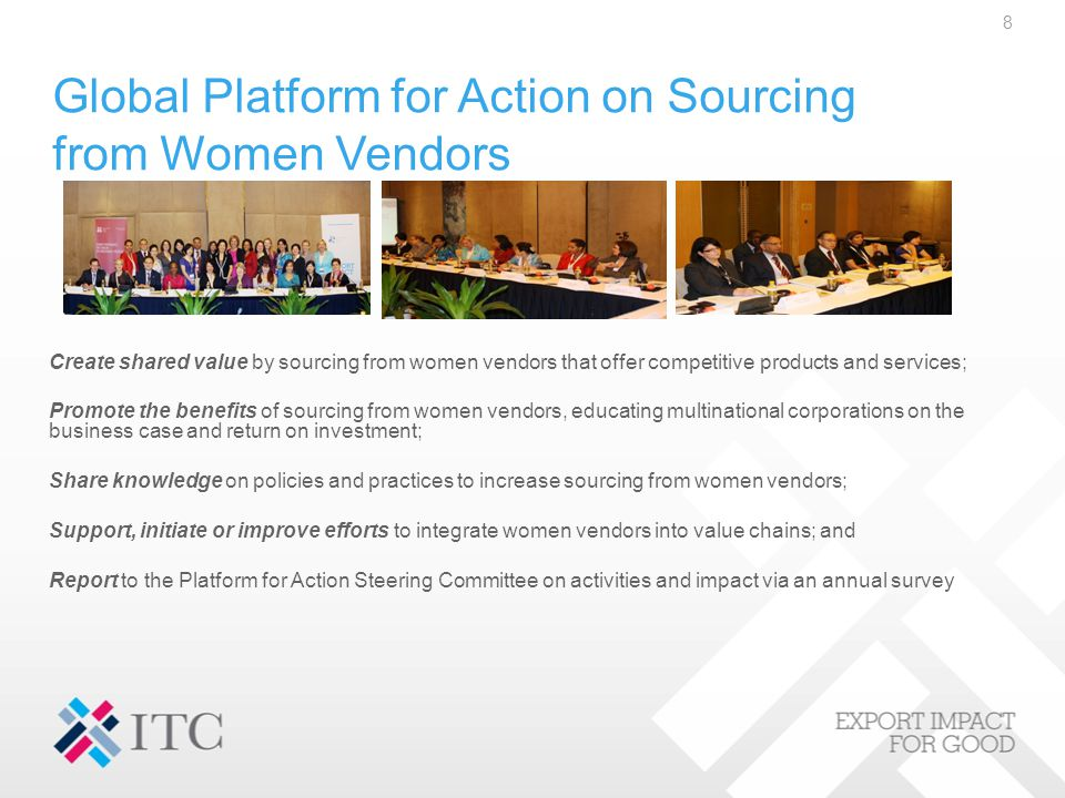 Global Platform for Action on Sourcing from Women Vendors Create shared value by sourcing from women vendors that offer competitive products and services; Promote the benefits of sourcing from women vendors, educating multinational corporations on the business case and return on investment; Share knowledge on policies and practices to increase sourcing from women vendors; Support, initiate or improve efforts to integrate women vendors into value chains; and Report to the Platform for Action Steering Committee on activities and impact via an annual survey 8