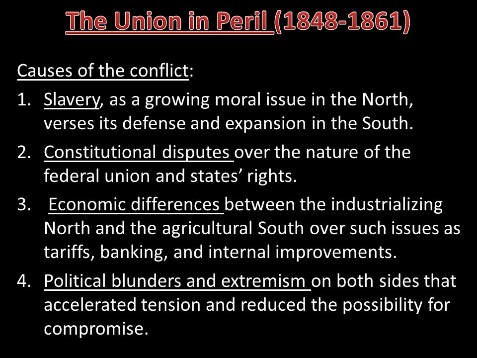 Causes of the conflict: 1.Slavery, as a growing moral issue in the North, verses its defense and expansion in the South. 2.Constitutional disputes ove
