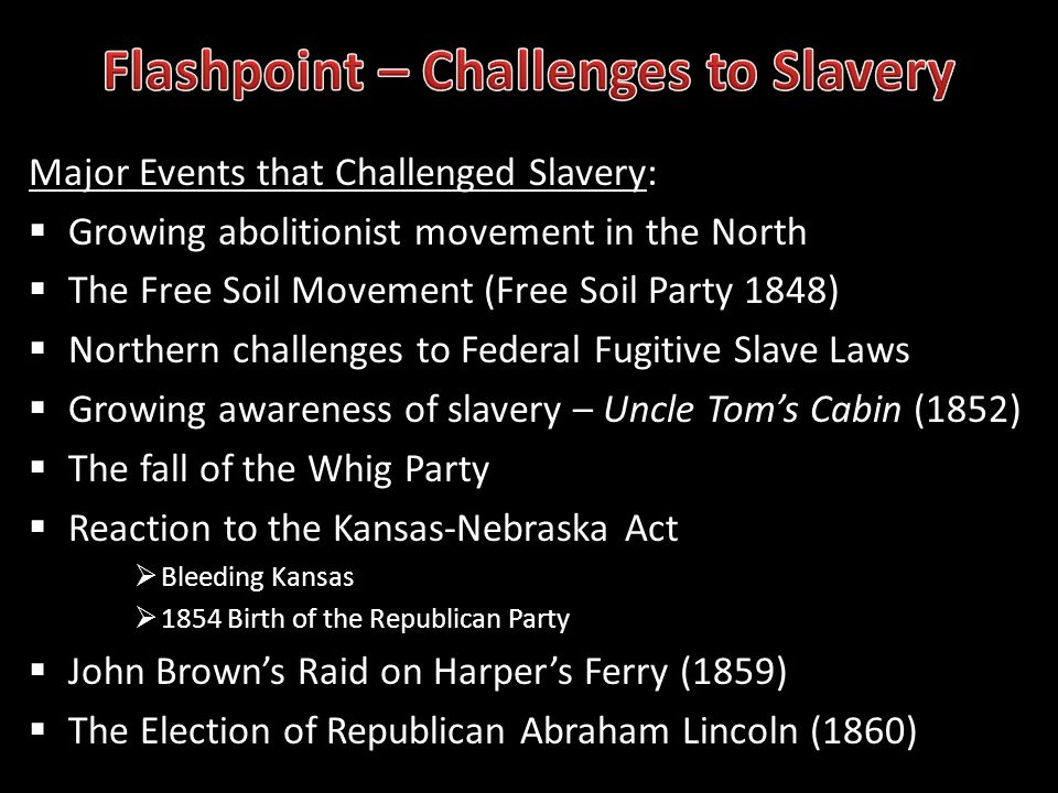 Major Events that Challenged Slavery: Growing abolitionist movement in the North The Free Soil Movement (Free Soil Party 1848) Northern challenges to