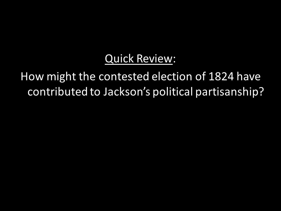 Quick Review: How might the contested election of 1824 have contributed to Jacksons political partisanship?