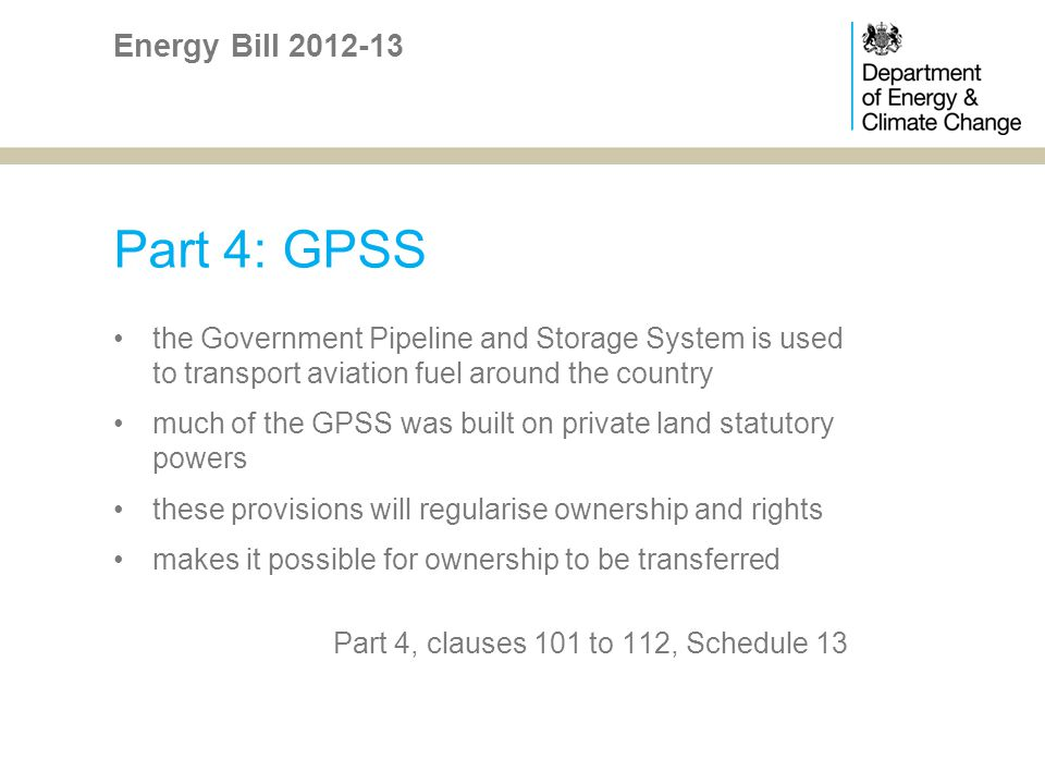 Part 4: GPSS the Government Pipeline and Storage System is used to transport aviation fuel around the country much of the GPSS was built on private land statutory powers these provisions will regularise ownership and rights makes it possible for ownership to be transferred Part 4, clauses 101 to 112, Schedule 13 Energy Bill 2012-13