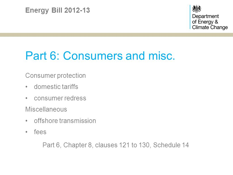 Part 6: Consumers and misc. Consumer protection domestic tariffs consumer redress Miscellaneous offshore transmission fees Part 6, Chapter 8, clauses