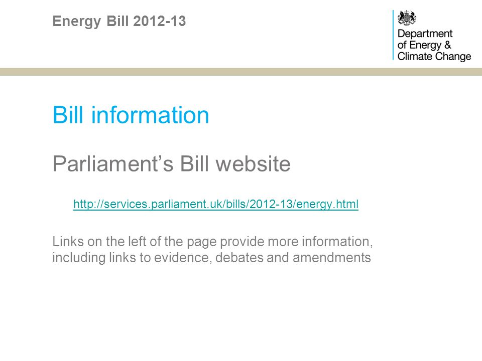 Bill information Parliaments Bill website http://services.parliament.uk/bills/2012-13/energy.html Links on the left of the page provide more information, including links to evidence, debates and amendments Energy Bill 2012-13