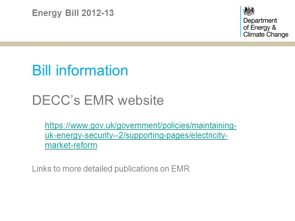 Bill information DECCs EMR website https://www.gov.uk/government/policies/maintaining- uk-energy-security--2/supporting-pages/electricity- market-reform Links to more detailed publications on EMR Energy Bill 2012-13