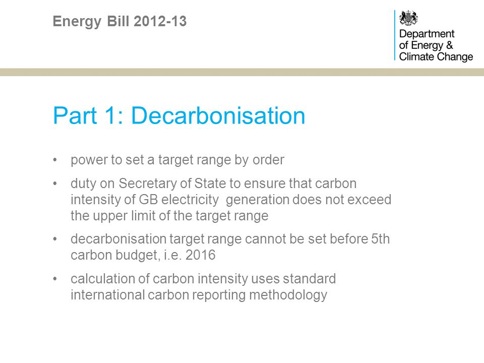 Part 1: Decarbonisation power to set a target range by order duty on Secretary of State to ensure that carbon intensity of GB electricity generation does not exceed the upper limit of the target range decarbonisation target range cannot be set before 5th carbon budget, i.e.