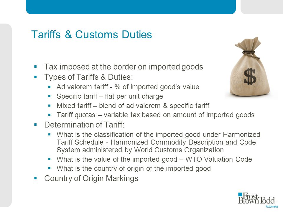 Tariffs & Customs Duties Tax imposed at the border on imported goods Types of Tariffs & Duties: Ad valorem tariff - % of imported goods value Specific tariff – flat per unit charge Mixed tariff – blend of ad valorem & specific tariff Tariff quotas – variable tax based on amount of imported goods Determination of Tariff: What is the classification of the imported good under Harmonized Tariff Schedule - Harmonized Commodity Description and Code System administered by World Customs Organization What is the value of the imported good – WTO Valuation Code What is the country of origin of the imported good Country of Origin Markings