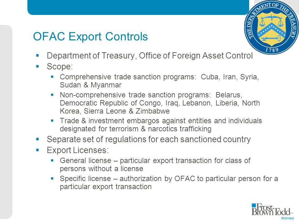 OFAC Export Controls Department of Treasury, Office of Foreign Asset Control Scope: Comprehensive trade sanction programs: Cuba, Iran, Syria, Sudan &