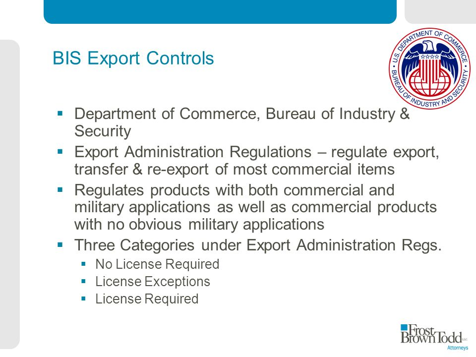 BIS Export Controls Department of Commerce, Bureau of Industry & Security Export Administration Regulations – regulate export, transfer & re-export of most commercial items Regulates products with both commercial and military applications as well as commercial products with no obvious military applications Three Categories under Export Administration Regs.