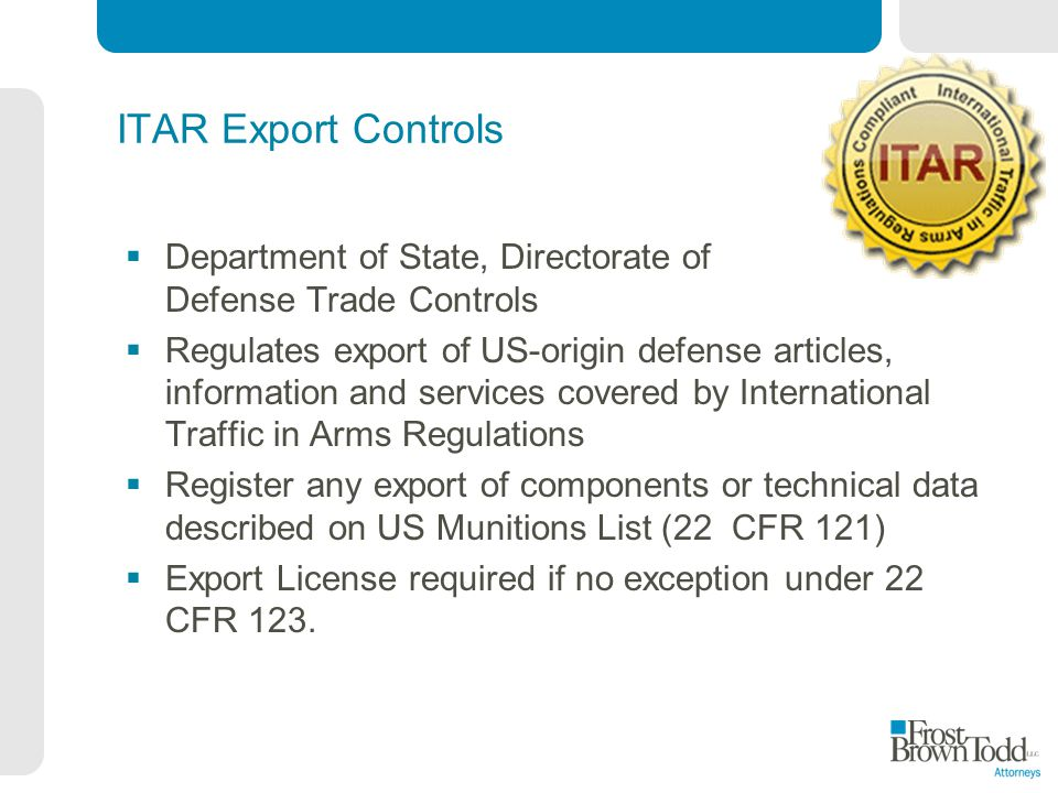 ITAR Export Controls Department of State, Directorate of Defense Trade Controls Regulates export of US-origin defense articles, information and services covered by International Traffic in Arms Regulations Register any export of components or technical data described on US Munitions List (22 CFR 121) Export License required if no exception under 22 CFR 123.