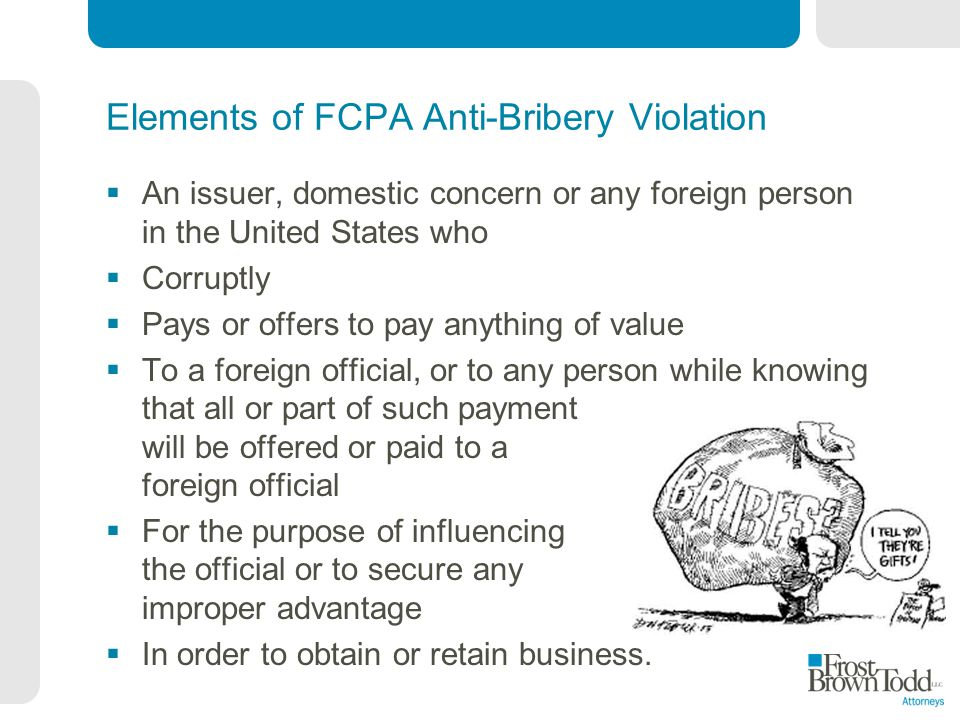 Elements of FCPA Anti-Bribery Violation An issuer, domestic concern or any foreign person in the United States who Corruptly Pays or offers to pay any