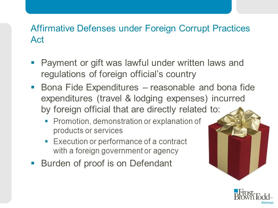 Affirmative Defenses under Foreign Corrupt Practices Act Payment or gift was lawful under written laws and regulations of foreign officials country Bona Fide Expenditures – reasonable and bona fide expenditures (travel & lodging expenses) incurred by foreign official that are directly related to: Promotion, demonstration or explanation of products or services Execution or performance of a contract with a foreign government or agency Burden of proof is on Defendant