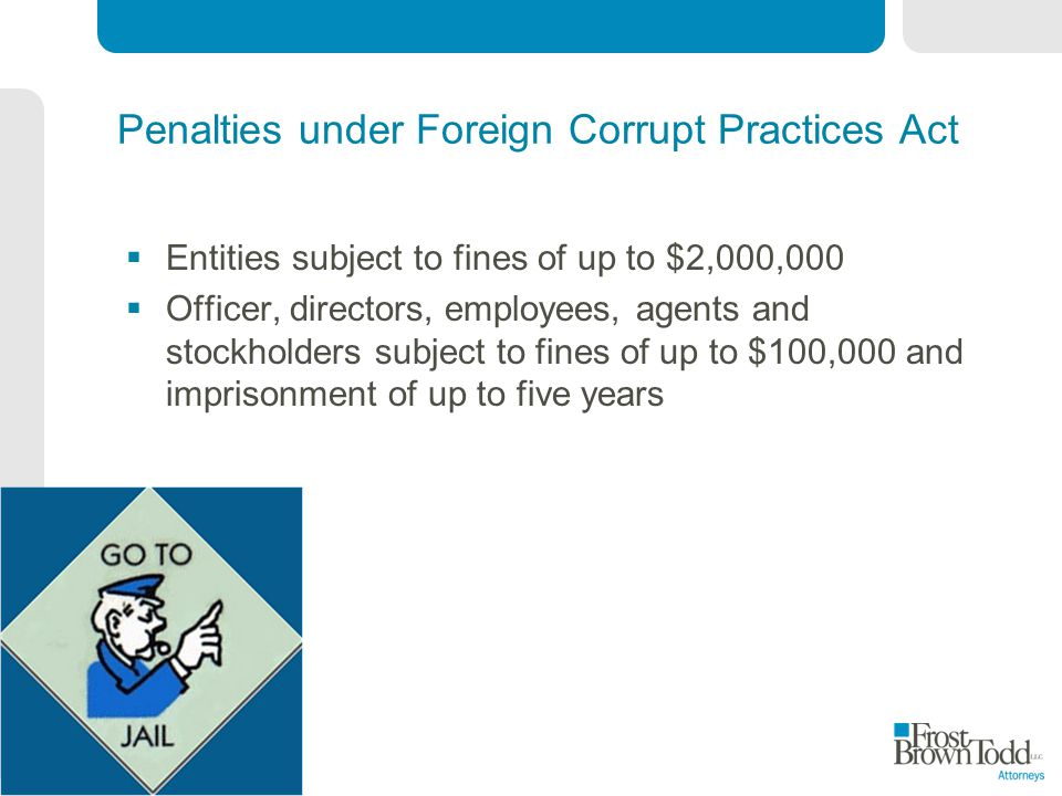 Penalties under Foreign Corrupt Practices Act Entities subject to fines of up to $2,000,000 Officer, directors, employees, agents and stockholders subject to fines of up to $100,000 and imprisonment of up to five years