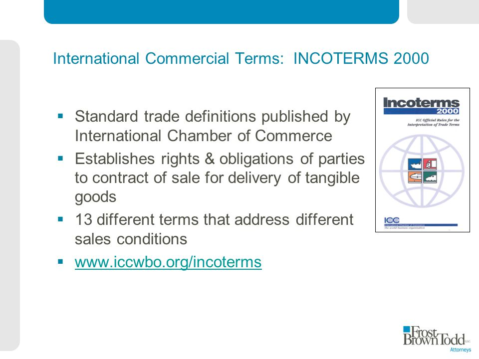 International Commercial Terms: INCOTERMS 2000 Standard trade definitions published by International Chamber of Commerce Establishes rights & obligations of parties to contract of sale for delivery of tangible goods 13 different terms that address different sales conditions www.iccwbo.org/incoterms