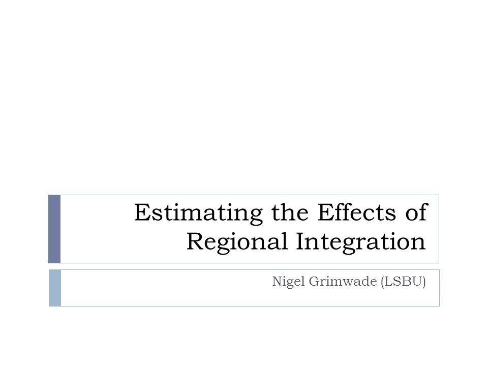 Estimating the Effects of Regional Integration Nigel Grimwade (LSBU)
