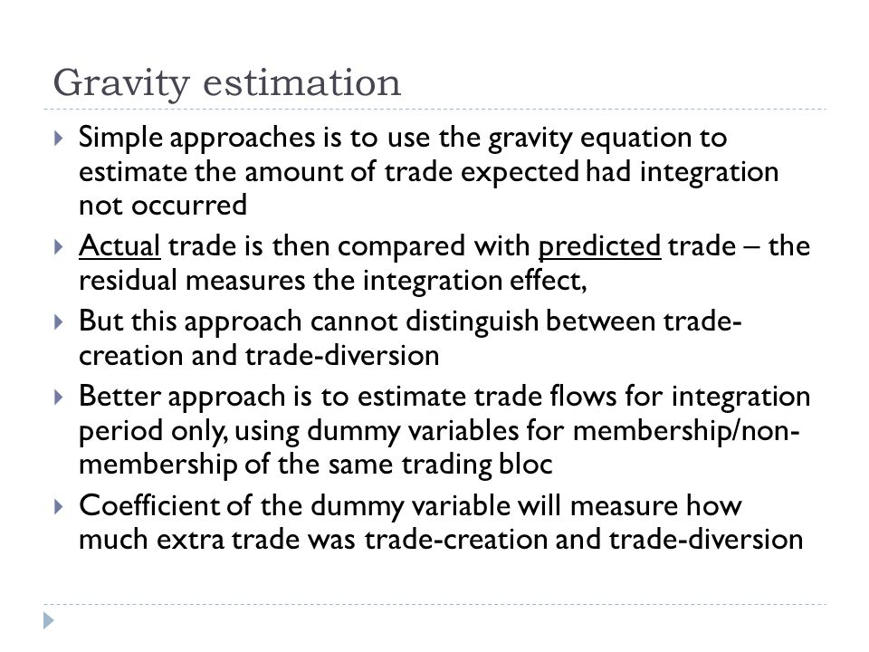 Gravity estimation Simple approaches is to use the gravity equation to estimate the amount of trade expected had integration not occurred Actual trade is then compared with predicted trade – the residual measures the integration effect, But this approach cannot distinguish between trade- creation and trade-diversion Better approach is to estimate trade flows for integration period only, using dummy variables for membership/non- membership of the same trading bloc Coefficient of the dummy variable will measure how much extra trade was trade-creation and trade-diversion